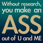 Without research, you make an ass out of you and me by lemasney